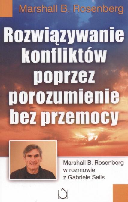 Rozwiązywanie konfliktów poprzez porozumienie bez przemocy - Rosenberg Marshall B. | okładka