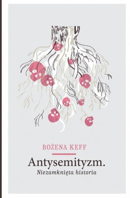 Antysemityzm. Niezamknięta historia - Bożena Keff   okładka