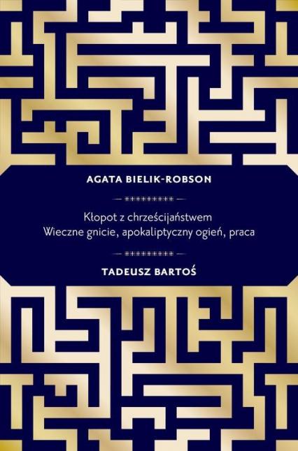 Kłopot z chrześcijaństwem. Wieczne gnicie, apokaliptyczny ogień, praca - Bartoś Tadeusz , Bielik-Robson Agata | okładka