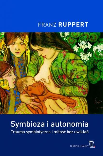 Symbioza i autonomia. Trauma symbiotyczna i miłość bez uwikłań - Franz Ruppert | okładka