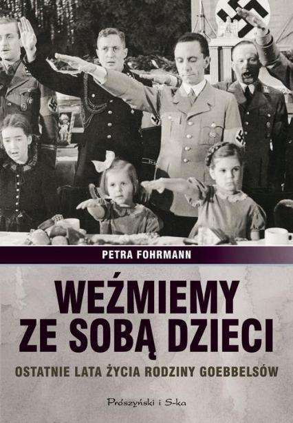 Weźmiemy ze sobą dzieci. Ostatnie lata źycia rodziny Goebbelsów - Petra Fofrmann | okładka