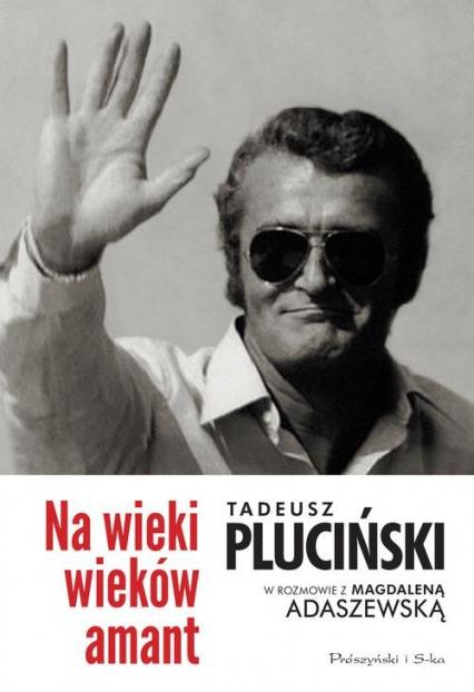 Na wieki wieków amant. Tadeusz Pluciński w rozmowie z Magdaleną Adaszewską - Magdalena Adaszewska | okładka