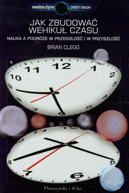 Jak zbudować wehikuł czasu. Nauka a podróże w przeszłość i w przyszłość - Brian Clegg | okładka