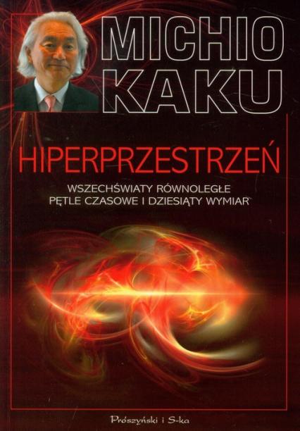 Hiperprzestrzeń. Wszechświaty równoległe, pętle czasowe i dziesiąty wymiar - Michio Kaku | okładka