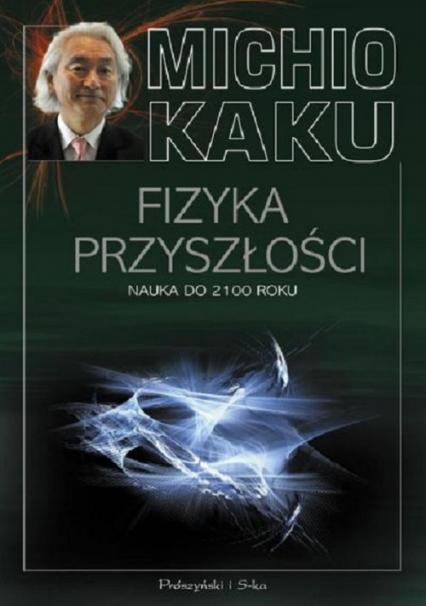 Fizyka przyszłości. Nauka do 2100 roku - Michio Kaku | okładka