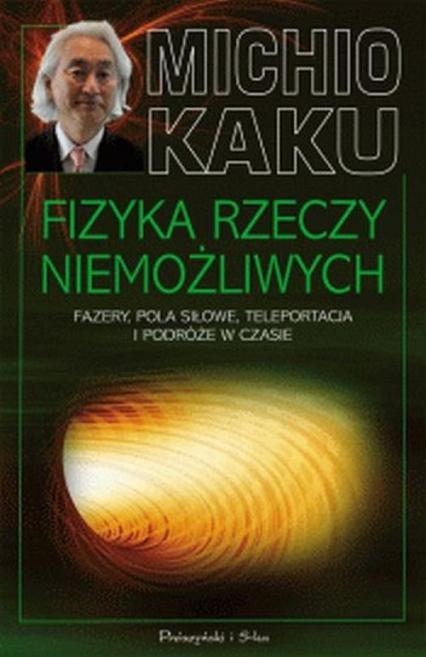 Fizyka rzeczy niemożliwych. Fazery, pola siłowe, teleportacja i podróże w czasie - Michio Kaku | okładka