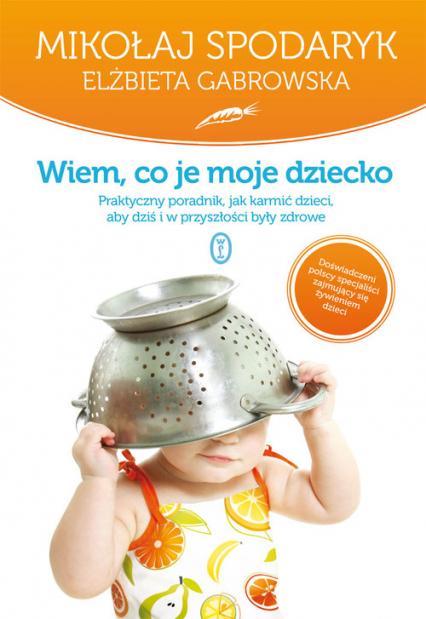 Wiem co je moje dziecko. Praktyczny poradnik, jak karmić dzieci, aby dziś i w przyszłości były zdrowe. - Spodaryk Mikołaj, Gabrowska Elżbieta   okładka