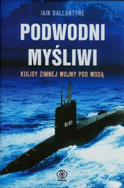 Podwodni myśliwi. Kulisy zimnej wojny pod wodą - Iain Ballantyne | okładka