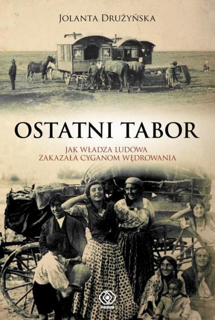 Ostatni tabor. Jak władza ludowa zakazała Cyganom wędrowania - Jolanta Drużyńska | okładka