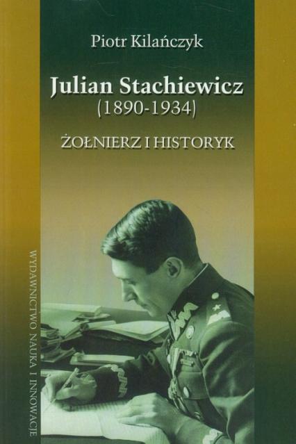 Julian Stachiewicz 1890-1934. Żołnierz i historyk - Piotr Kilańczyk   okładka