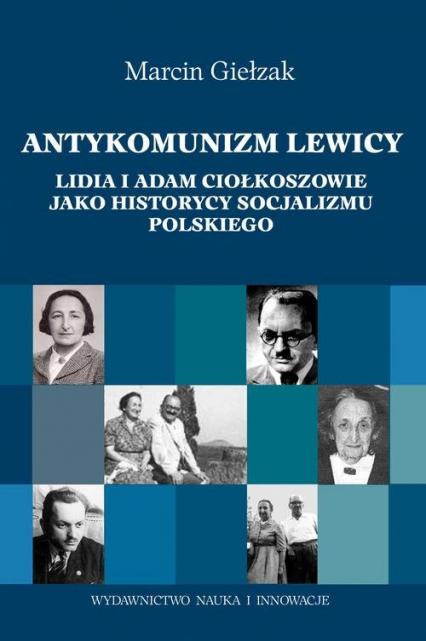 Antykomuniści lewicy. Lidia i Adam Ciołkoszowie jako historycy socjalizmu polskiego - Marcin Giełzak | okładka