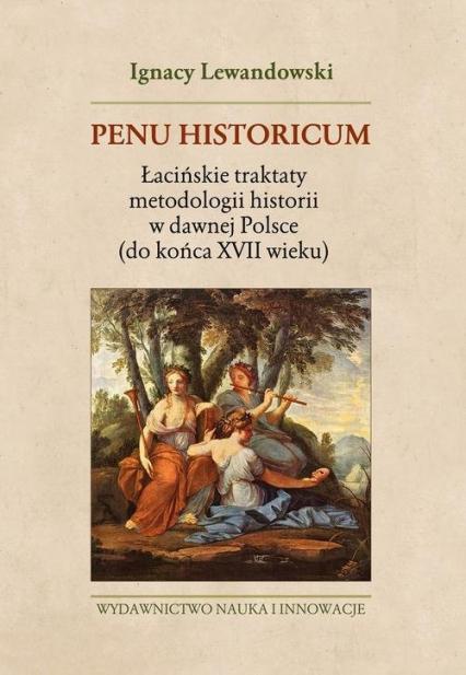 Penu Historicum. Łacińskie traktaty metodologii historii w dawnej Polsce (do końca XVII wieku)