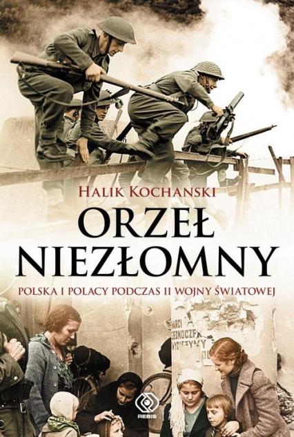Orzeł niezłomny. Polska i Polacy podczas II wojny światowej - Halik Kochanski   okładka