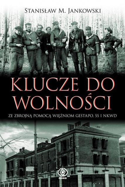 Klucze do wolności. Ze zbrojną pomocą więźniom Gestapo, SS i NKWD - Jankowski Stanisław M. | okładka
