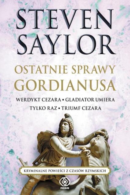 Ostatnie sprawy Gordianusa. Werdykt Cezara. Gladiator umiera tylko raz. Triumf Cezara. - Steven Saylor   okładka