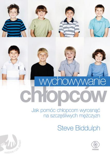 Wychowywanie chłopców. Jak pomóc chłopcom wyrosnąć na szczęśliwych mężczyzn - Steve Biddulph | okładka