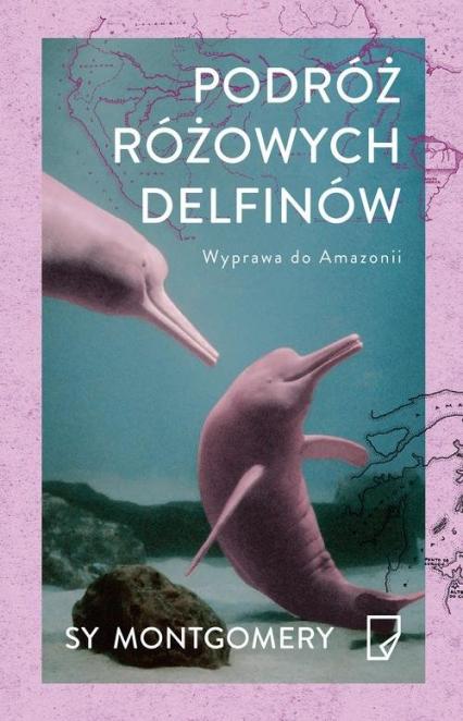 Podróż różowych delfinów. Wyprawa do Amazonii - Sy Montgomery   okładka