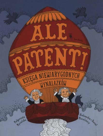 Ale patent! Księga niewiarygodnych wynalazków - Małgorzata Mycielska   okładka