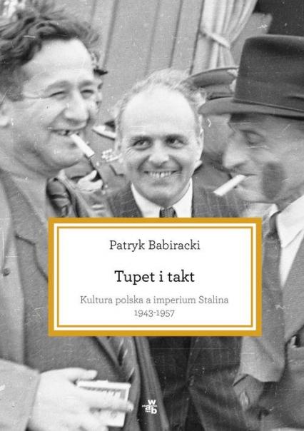 Tupet i takt. Kultura polska a imperium Stalina, 1943-1957 - Patryk Babiracki | okładka