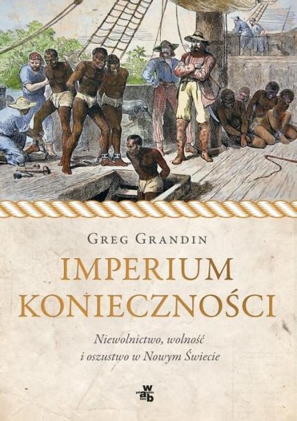 Imperium konieczności. Niewolnictwo, wolność i oszustwo w Nowym Świecie - Greg Grandin | okładka