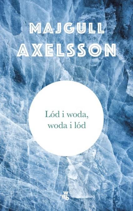 Lód i woda, woda i lód - Majgull Axelsson   okładka