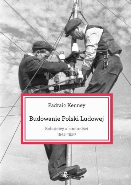 Budowanie Polski Ludowej. Robotnicy a komuniści 1945-1950 - Padraic Kenney | okładka