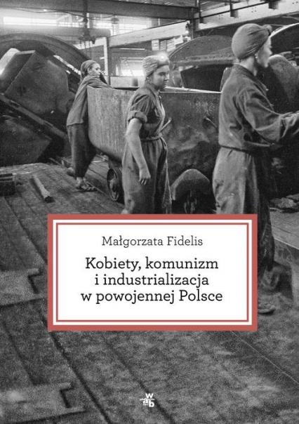 Kobiety, komunizm i industrializacja w powojennej Polsce - Małgorzata Fidelis | okładka