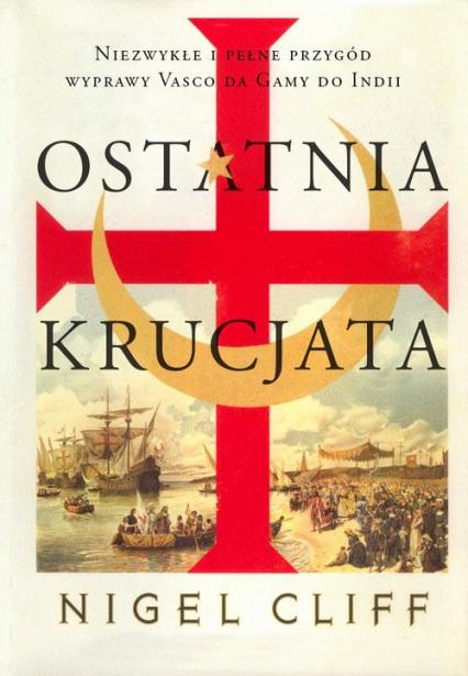 Ostatnia krucjata. Niezwykłe i pełne przygód wyprawy Vasco da Gamy do Indii - Nigel Cliff | okładka