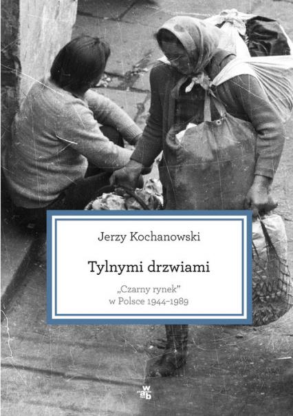 Tylnymi drzwiami. Czarny rynek w Polsce 1944–1989 - Jerzy Kochanowski | okładka