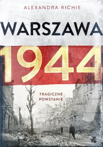 Warszawa 1944. Tragiczne powstanie - Alexandra Richie | okładka