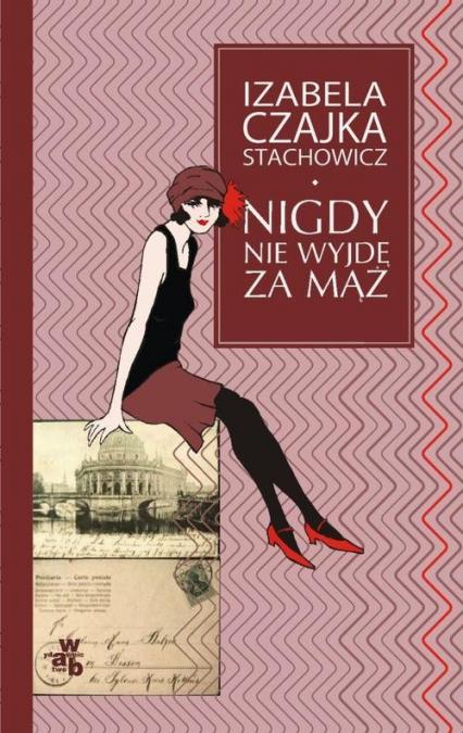 Nigdy nie wyjdę za mąż - Izabela Czajka-Stachowicz | okładka