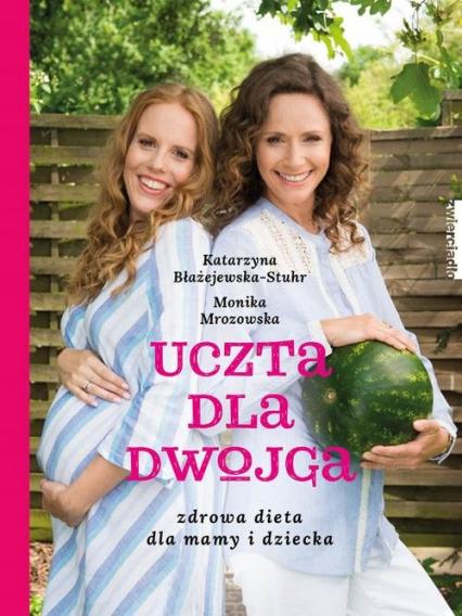 Uczta dla dwojga. Zdrowa dieta dla mamy i dziecka - Błażejewska Katarzyna, Mrozowska Monika | okładka