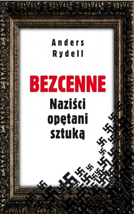 Bezcenne. Naziści opętani sztuką - Anders Rydell | okładka