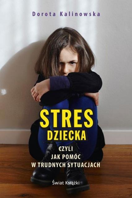 Stres dziecka czyli jak pomóc w trudnych sytuacjach - Dorota Kalinowska | okładka