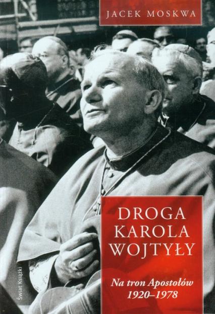 Droga Karola Wojtyły Tom 1 Na tron Apostołów - Jacek Moskwa | okładka
