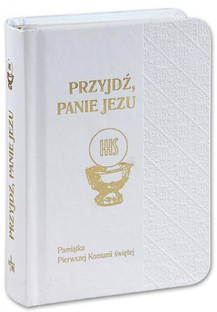 Przyjdź Panie Jezu Pamiątka Pierwszej Komunii Świętej biała oprawa - zbiorowa Praca | okładka