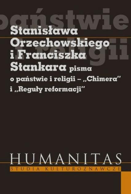 Stanisława Orzechowskiego i Franciszka Stankara pisma o państwie i religii Chimera i Reguły reformacji - Krzysztof Koehler | okładka
