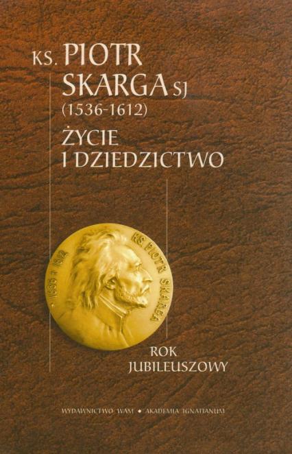 Ksiądz Piotr Skarga 1536-1612. Życie i dziedzictwo - Opracowanie zbiorowe | okładka