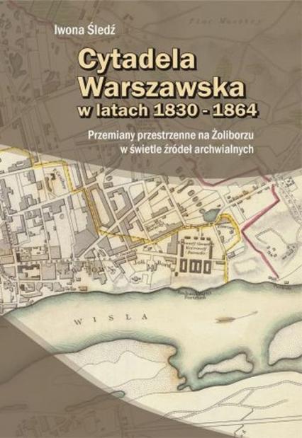 Cytadela Warszawska w latach 1830-1864 - Iwona Śledź | okładka