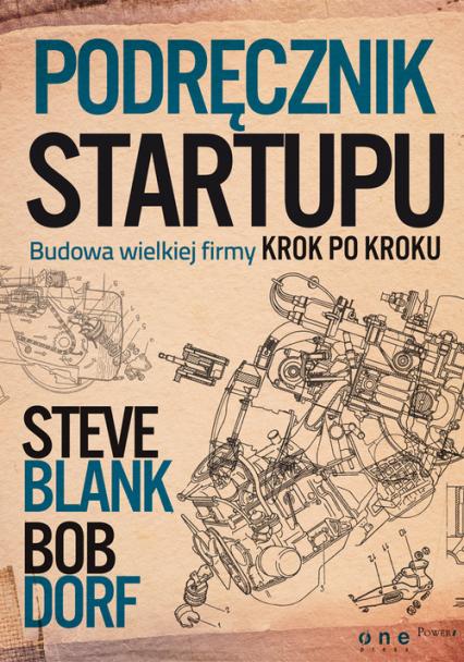 Podręcznik startupu Budowa wielkiej firmy krok po kroku - Blank Steve, Dorf Bob | okładka