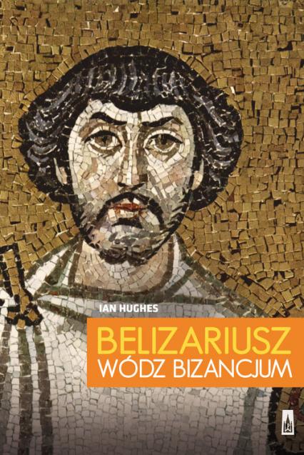 Belizariusz wódz Bizancjum - Ian Hughes | okładka
