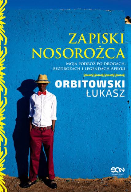 Zapiski Nosorożca. Moja podróż po drogach, bezdrożach i legendach Afryki - Łukasz Orbitowski | okładka