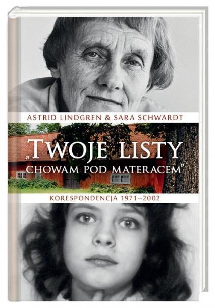 Twoje listy chowam pod materacem. Korespondencja 1971–2002 - Lindgren Astrid, Schwardt Sara | okładka
