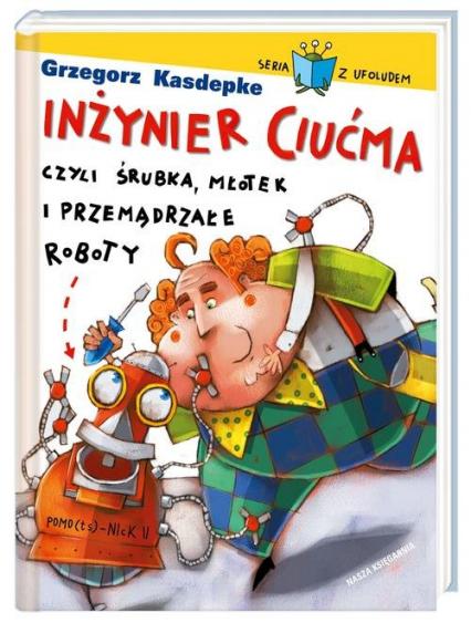 Inżynier Ciućma, czyli śrubka, młotek i przemądrzałe roboty - Grzegorz Kasdepke | okładka