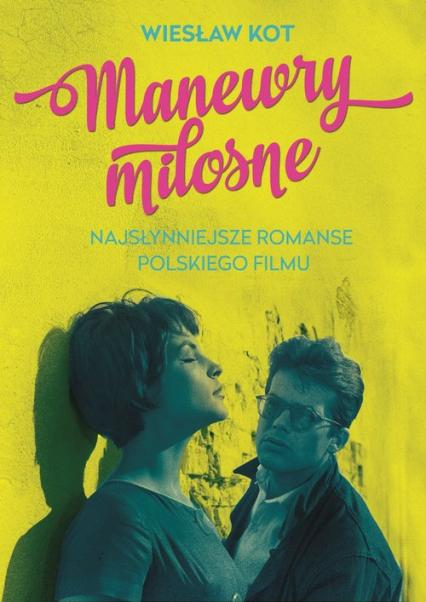 Manewry miłosne. Najsłynniejsze romanse polskiego filmu - Wiesław Kot | okładka