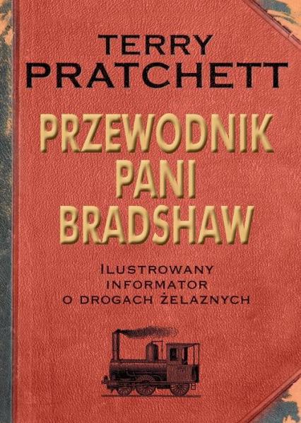Przewodnik Pani Bradshaw. Ilustrowany informator o drogach żelaznych - Terry Pratchett | okładka