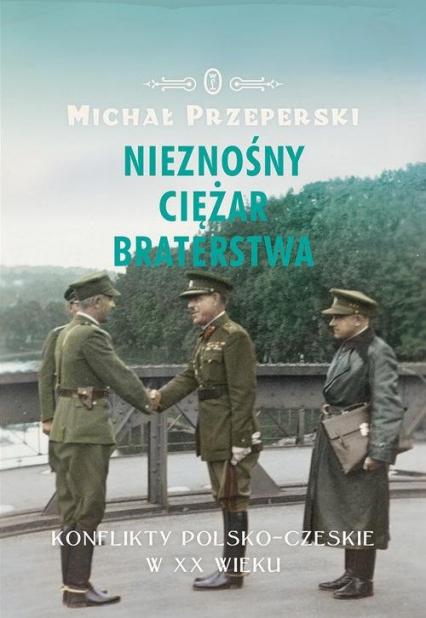 Nieznośny ciężar braterstwa. Konflikty polsko-czeskie w XX wieku - Michał Przeperski | okładka
