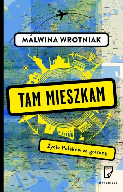 Tam mieszkam. Życie Polaków za granicą - Malwina Wrotniak | okładka