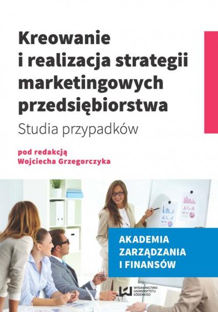 Kreowanie i realizacja strategii marketingowych przedsiębiorstwa. Studia przypadków - Opracowanie zbiorowe | okładka