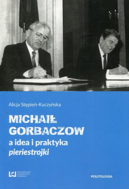 Michaił Gorbaczow a idea i praktyka pieriestrojki - Alicja Stępień-Kuczyńska | okładka